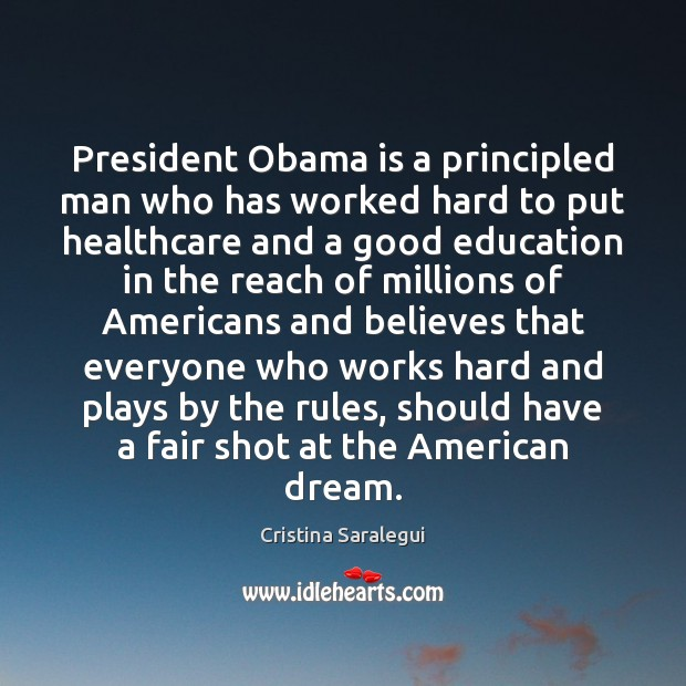 President Obama is a principled man who has worked hard to put Cristina Saralegui Picture Quote