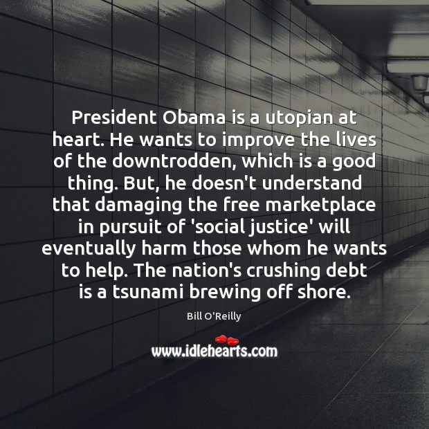 President Obama is a utopian at heart. He wants to improve the Debt Quotes Image