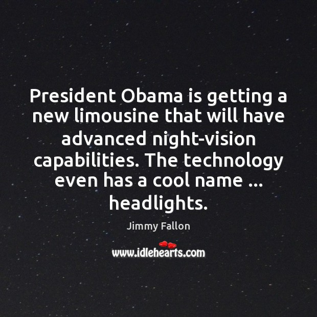 President Obama is getting a new limousine that will have advanced night-vision Jimmy Fallon Picture Quote