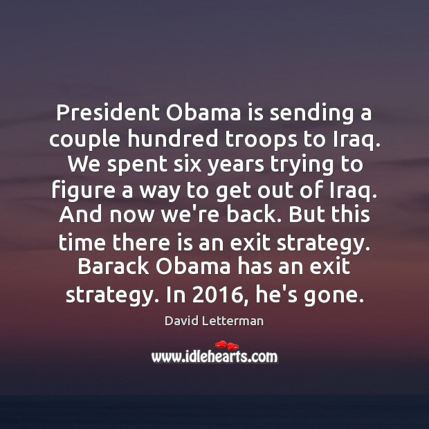 President Obama is sending a couple hundred troops to Iraq. We spent David Letterman Picture Quote