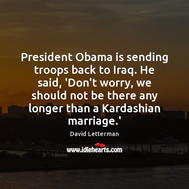 President Obama is sending troops back to Iraq. He said, 'Don't worry, David Letterman Picture Quote