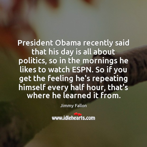 President Obama recently said that his day is all about politics, so Image