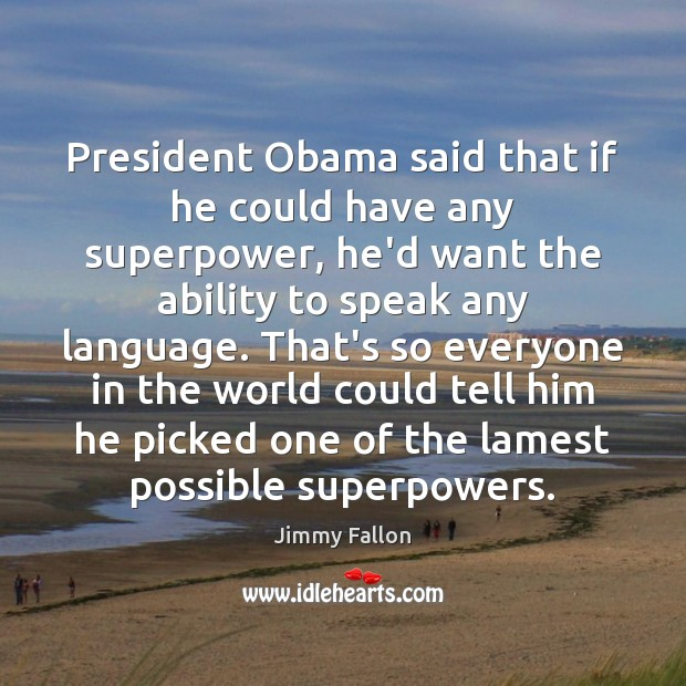 President Obama said that if he could have any superpower, he'd want Jimmy Fallon Picture Quote
