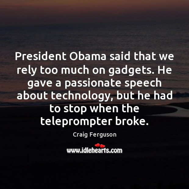 President Obama said that we rely too much on gadgets. He gave Craig Ferguson Picture Quote