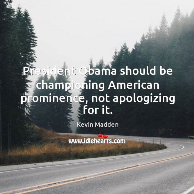 President Obama should be championing American prominence, not apologizing for it. Image