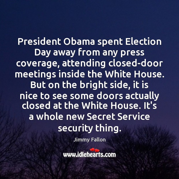 President Obama spent Election Day away from any press coverage, attending closed-door Jimmy Fallon Picture Quote