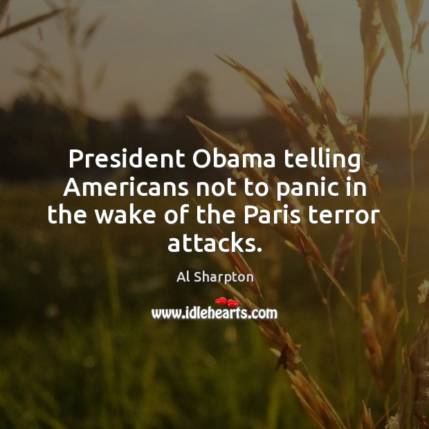 President Obama telling Americans not to panic in the wake of the Paris terror attacks. Al Sharpton Picture Quote