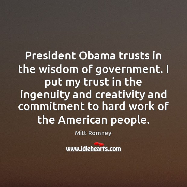 President Obama trusts in the wisdom of government. I put my trust Mitt Romney Picture Quote