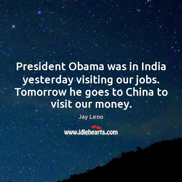 President Obama was in India yesterday visiting our jobs. Tomorrow he goes Image