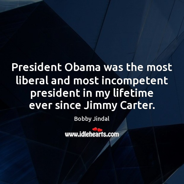 President Obama was the most liberal and most incompetent president in my Image