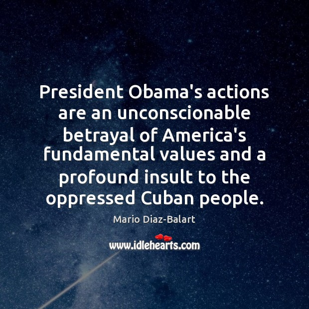 President Obama's actions are an unconscionable betrayal of America's fundamental values and Image