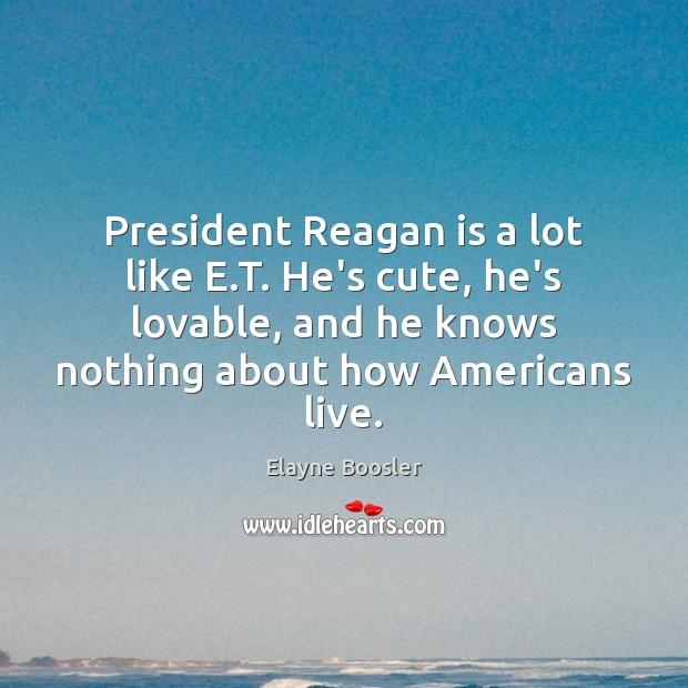 President Reagan is a lot like E.T. He's cute, he's lovable, Image