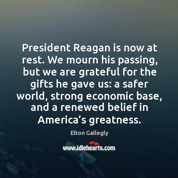 President reagan is now at rest. We mourn his passing, but we are grateful for the gifts Image