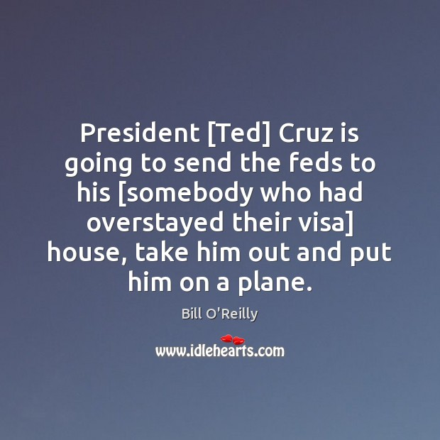 President [Ted] Cruz is going to send the feds to his [somebody Bill O'Reilly Picture Quote
