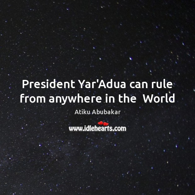 President Yar'Adua can rule from anywhere in the  World Image