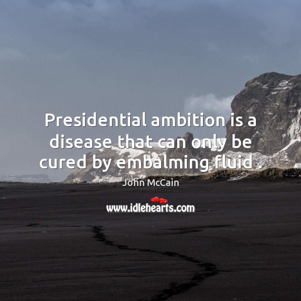 Presidential ambition is a disease that can only be cured by embalming fluid . Image