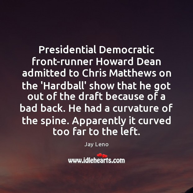 Presidential Democratic front-runner Howard Dean admitted to Chris Matthews on the 'Hardball' Jay Leno Picture Quote