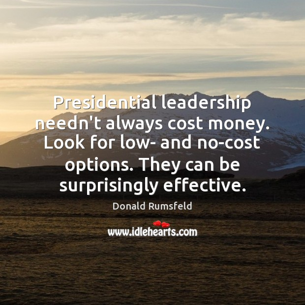 Presidential leadership needn't always cost money. Look for low- and no-cost options. Donald Rumsfeld Picture Quote