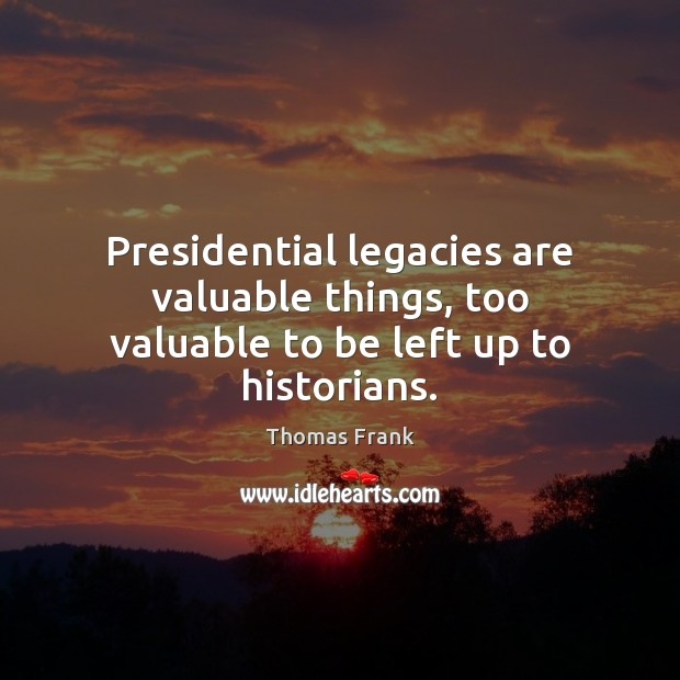 Presidential legacies are valuable things, too valuable to be left up to historians. Image