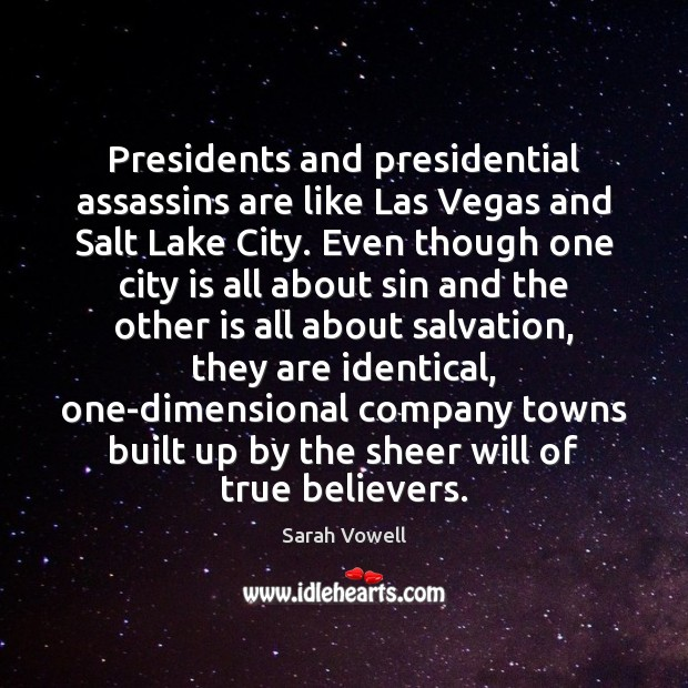 Presidents and presidential assassins are like Las Vegas and Salt Lake City. Sarah Vowell Picture Quote