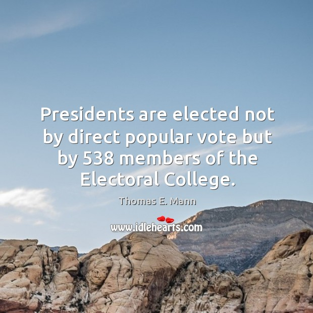 Presidents are elected not by direct popular vote but by 538 members of the electoral college. Thomas E. Mann Picture Quote