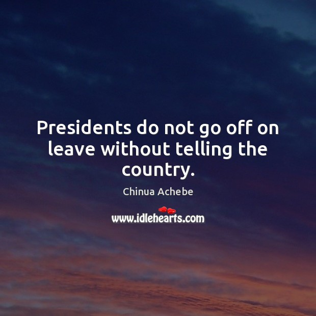 Presidents do not go off on leave without telling the country. Chinua Achebe Picture Quote