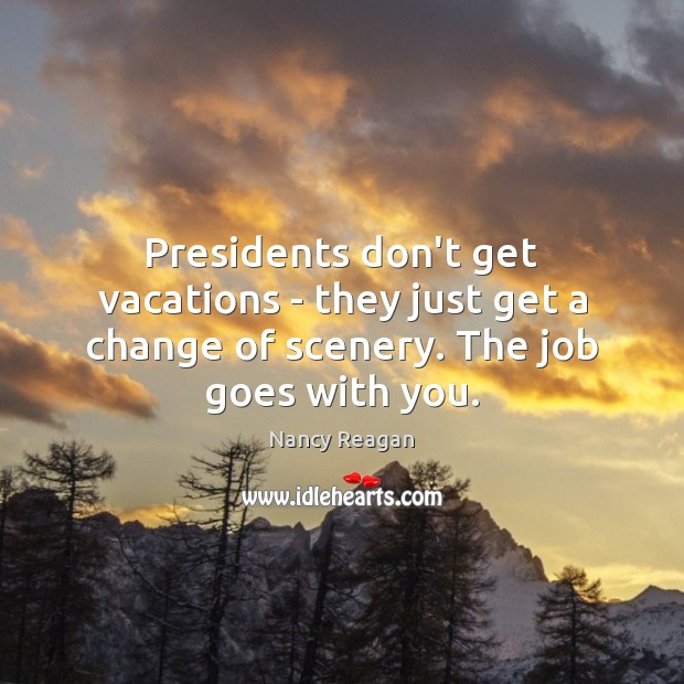 Presidents don't get vacations – they just get a change of scenery. The job goes with you. Nancy Reagan Picture Quote