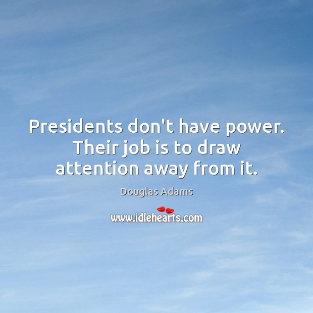 Presidents don't have power. Their job is to draw attention away from it. Image