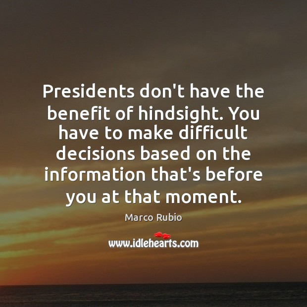 Image, Presidents don't have the benefit of hindsight. You have to make difficult