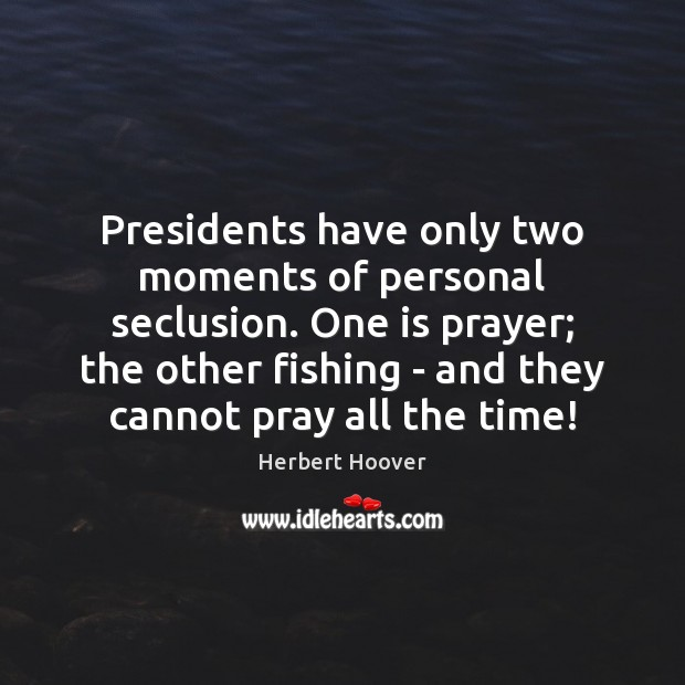 Presidents have only two moments of personal seclusion. One is prayer; the Image