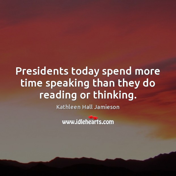 Presidents today spend more time speaking than they do reading or thinking. Image