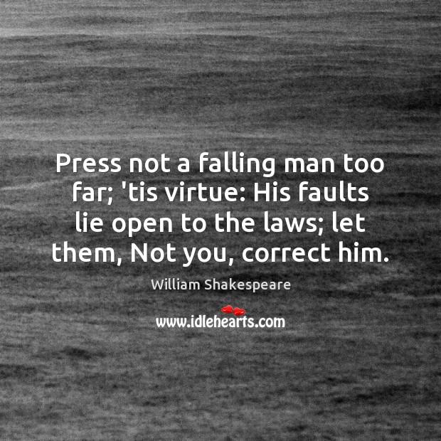 Press not a falling man too far; 'tis virtue: His faults lie Image