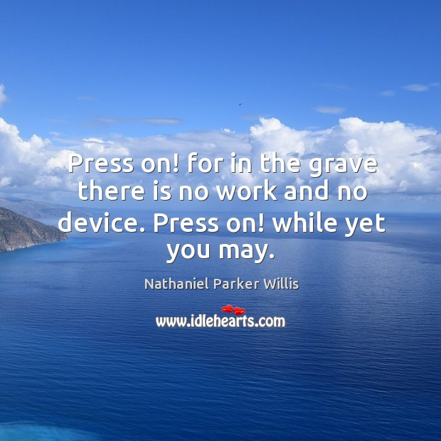 Press on! for in the grave there is no work and no device. Press on! while yet you may. Image