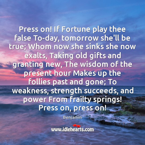 Press on! If Fortune play thee false To-day, tomorrow she'll be true; Image