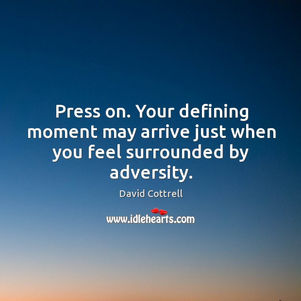 Press on. Your defining moment may arrive just when you feel surrounded by adversity. David Cottrell Picture Quote