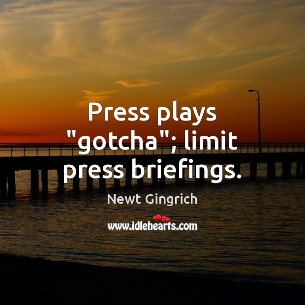 """Newt Gingrich Picture Quote image saying: Press plays """"gotcha""""; limit press briefings."""