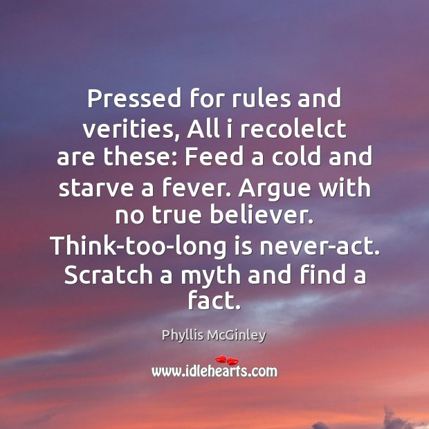 Pressed for rules and verities, All i recolelct are these: Feed a Phyllis McGinley Picture Quote