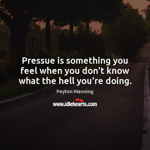 Pressue is something you feel when you don't know what the hell you're doing. Image