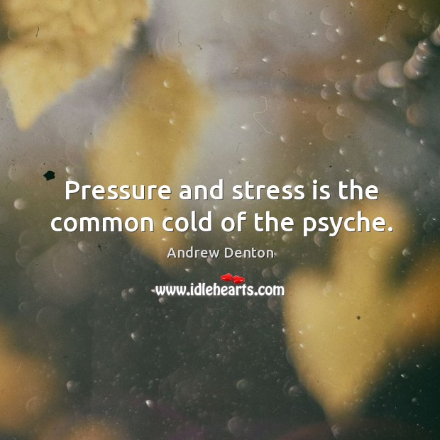 Image, Pressure and stress is the common cold of the psyche.