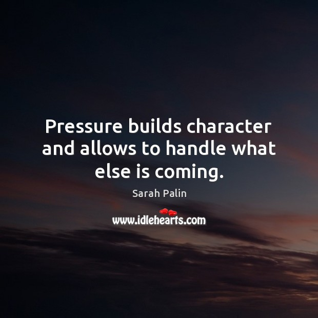 Pressure builds character and allows to handle what else is coming. Image