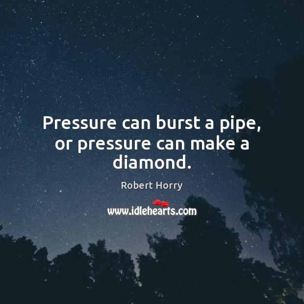 Image, Pressure can burst a pipe, or pressure can make a diamond.