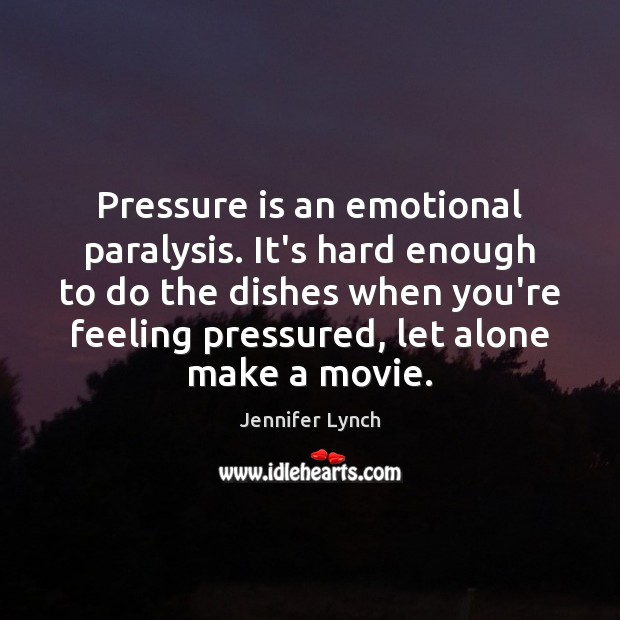 Pressure is an emotional paralysis. It's hard enough to do the dishes Image