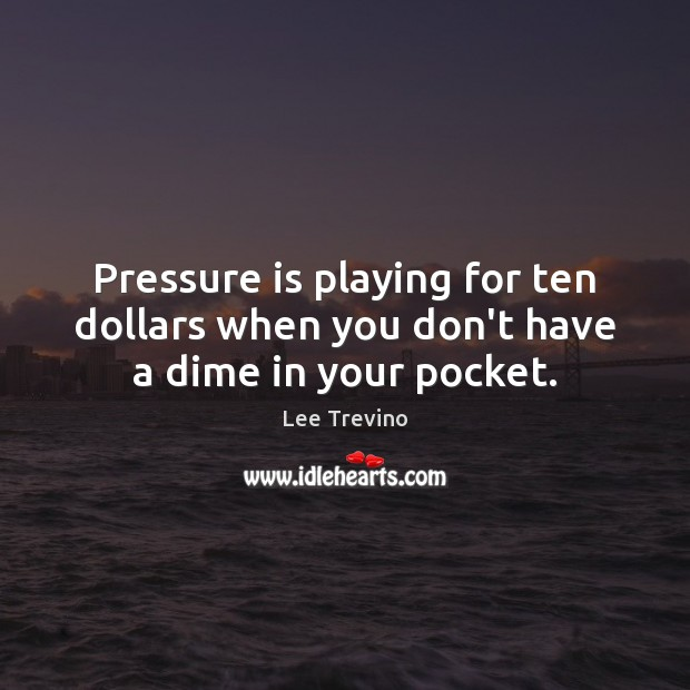 Pressure is playing for ten dollars when you don't have a dime in your pocket. Lee Trevino Picture Quote
