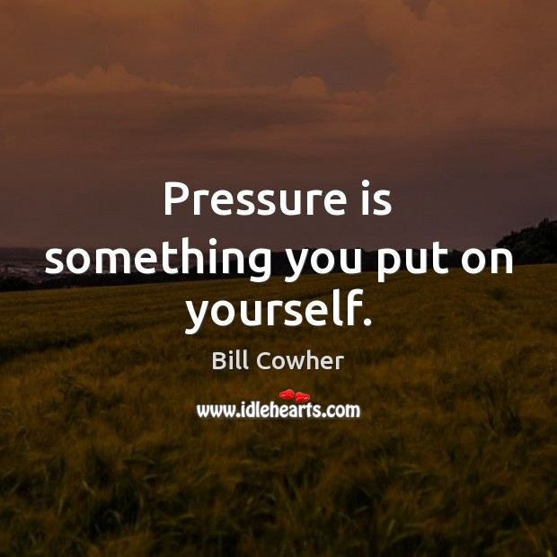 Image, Pressure is something you put on yourself.
