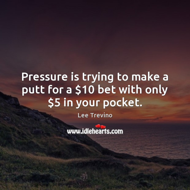 Pressure is trying to make a putt for a $10 bet with only $5 in your pocket. Lee Trevino Picture Quote