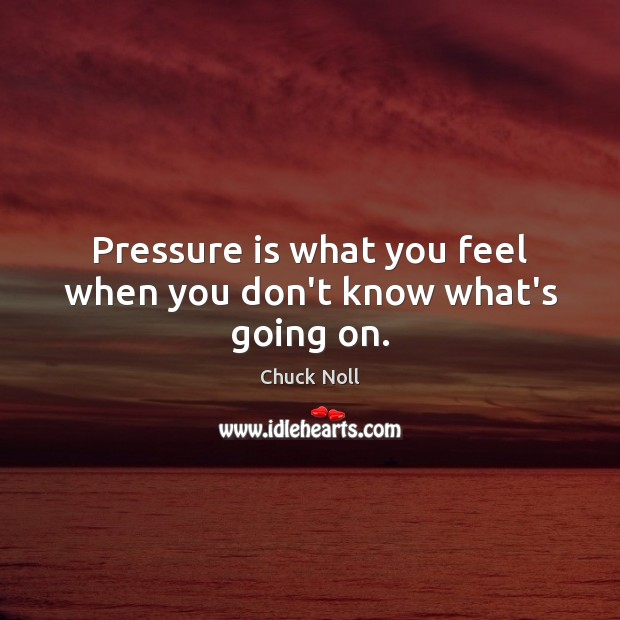 Pressure is what you feel when you don't know what's going on. Image