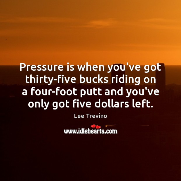 Pressure is when you've got thirty-five bucks riding on a four-foot putt Lee Trevino Picture Quote