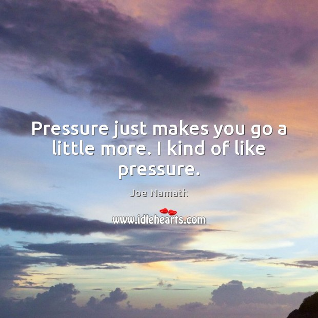 Pressure just makes you go a little more. I kind of like pressure. Joe Namath Picture Quote