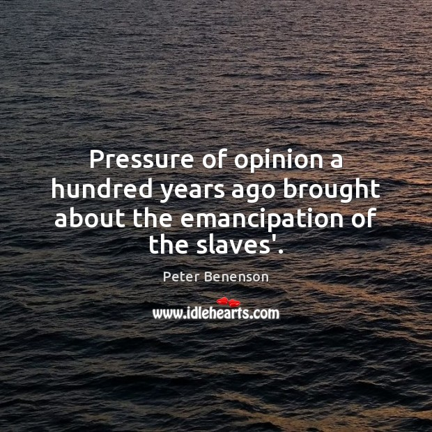 Pressure of opinion a hundred years ago brought about the emancipation of the slaves'. Image