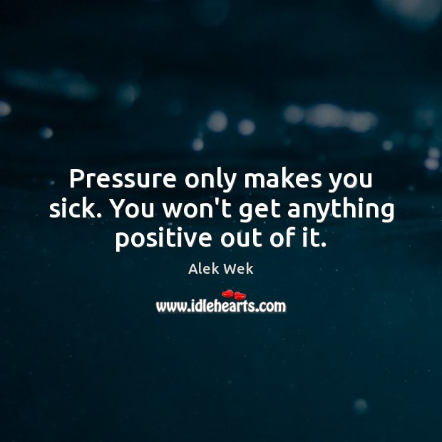 Pressure only makes you sick. You won't get anything positive out of it. Image